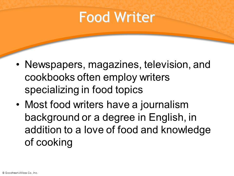 Food Writer Newspapers, magazines, television, and cookbooks often employ writers specializing in food topics.