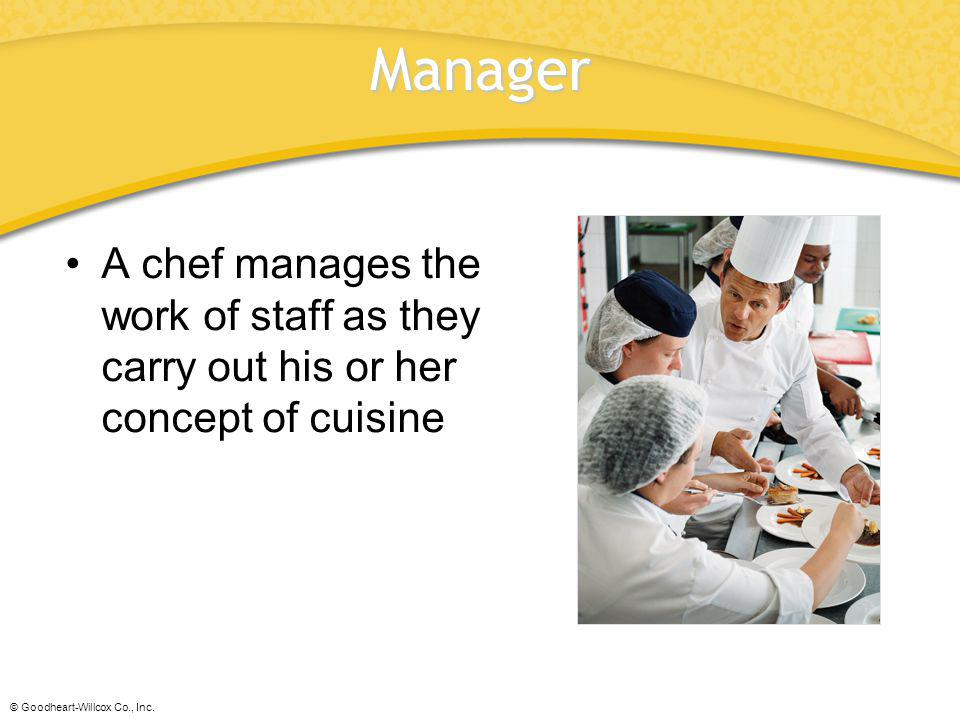 Manager A chef manages the work of staff as they carry out his or her concept of cuisine.
