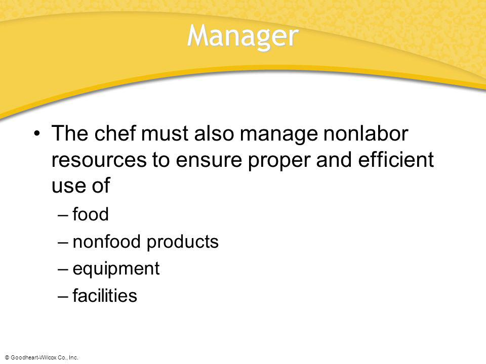 Manager The chef must also manage nonlabor resources to ensure proper and efficient use of. food. nonfood products.