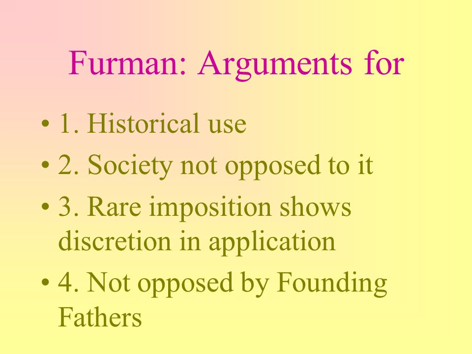Furman: Arguments for 1. Historical use 2. Society not opposed to it