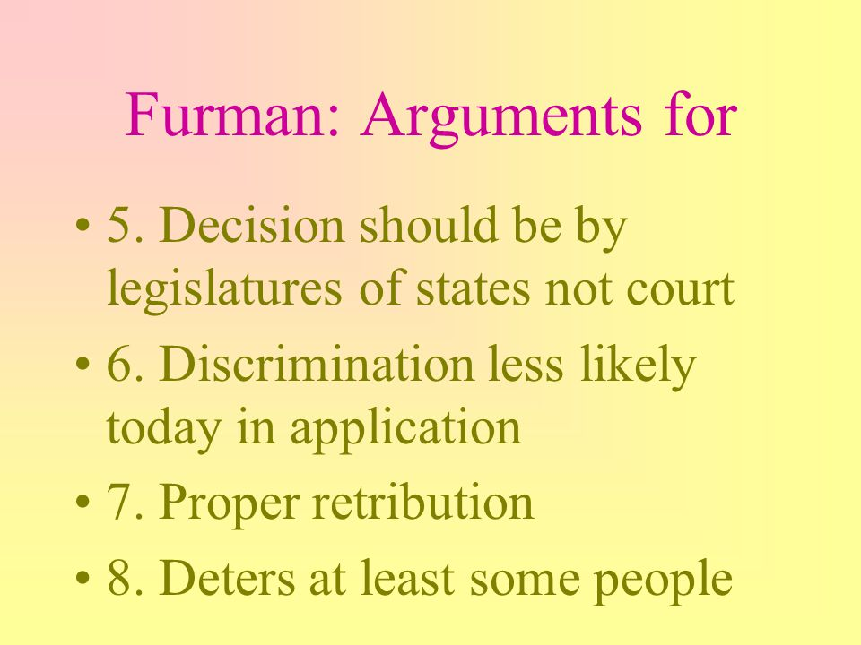 Furman: Arguments for 5. Decision should be by legislatures of states not court. 6. Discrimination less likely today in application.