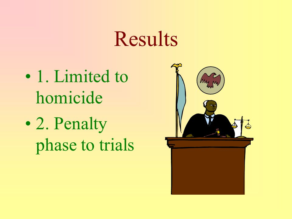 Results 1. Limited to homicide 2. Penalty phase to trials