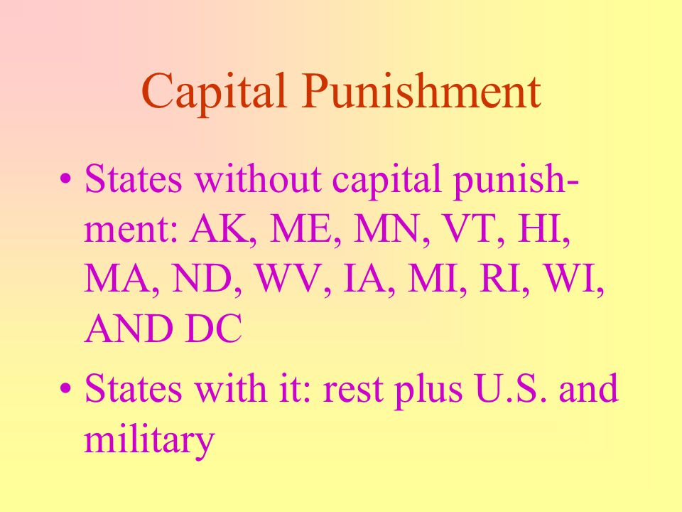 Capital Punishment States without capital punish-ment: AK, ME, MN, VT, HI, MA, ND, WV, IA, MI, RI, WI, AND DC.