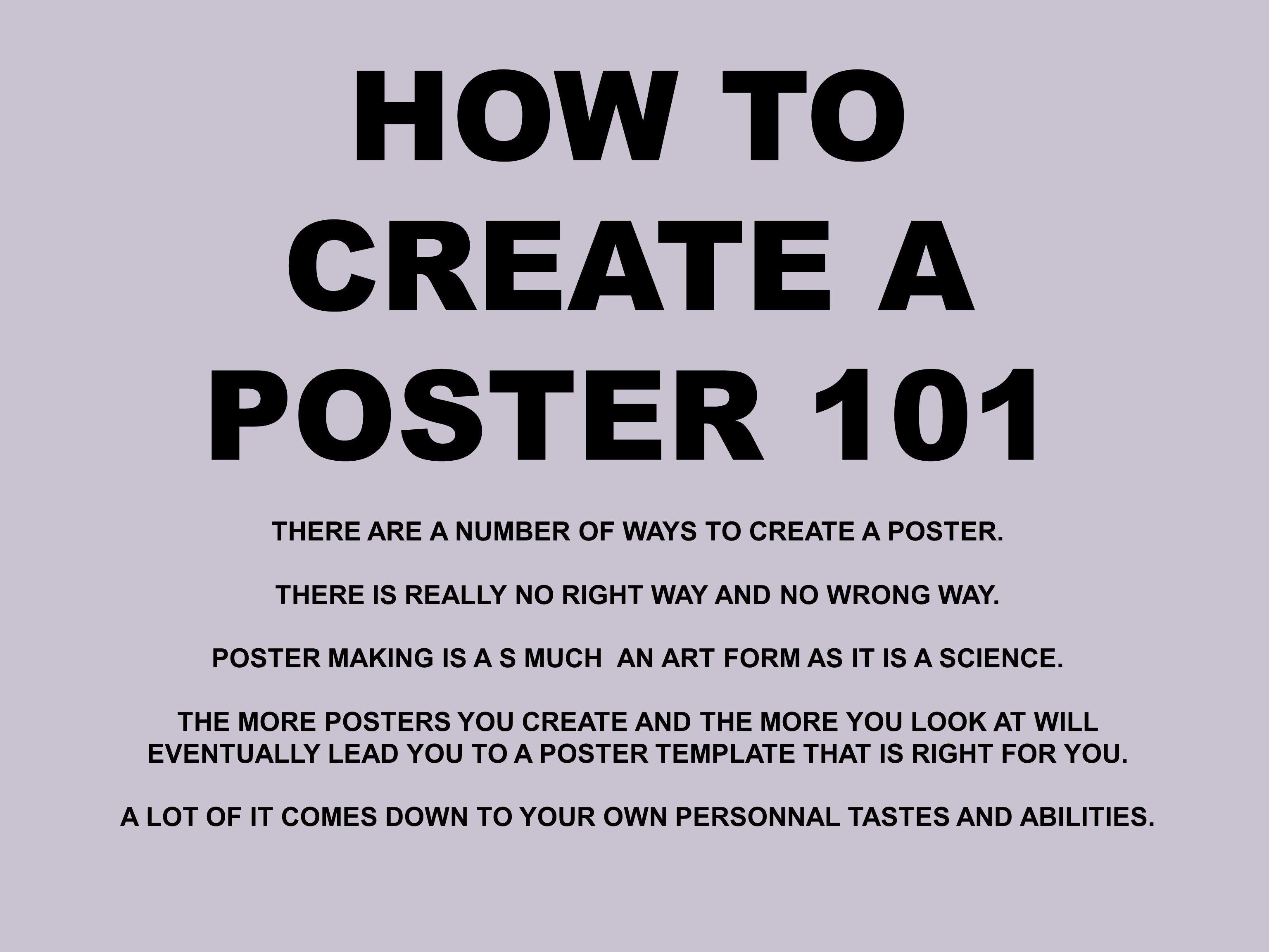 HOW TO CREATE A POSTER 101 THERE ARE A NUMBER OF WAYS TO CREATE A POSTER. THERE IS REALLY NO RIGHT WAY AND NO WRONG WAY.