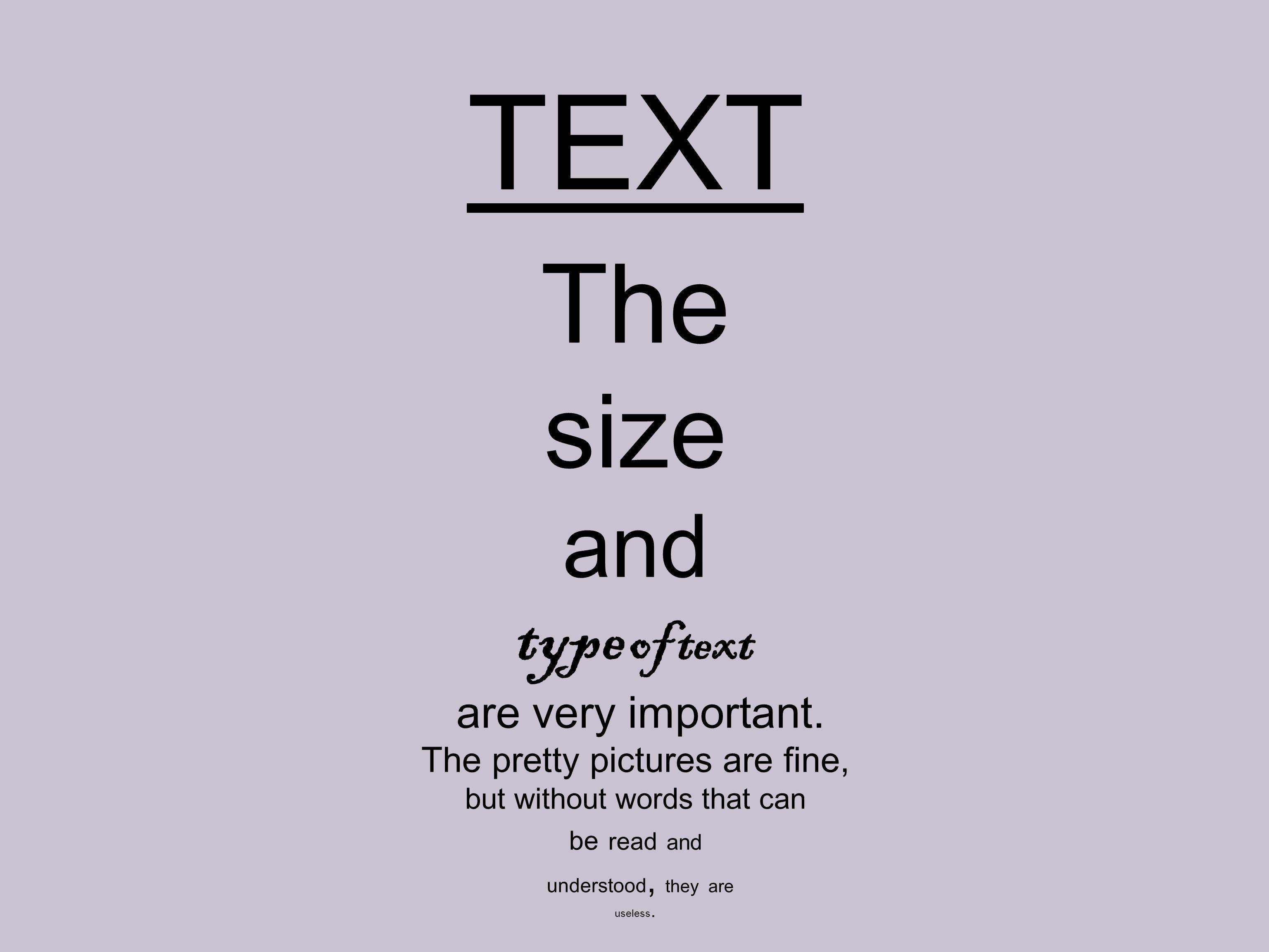 TEXT The size and type of text are very important.