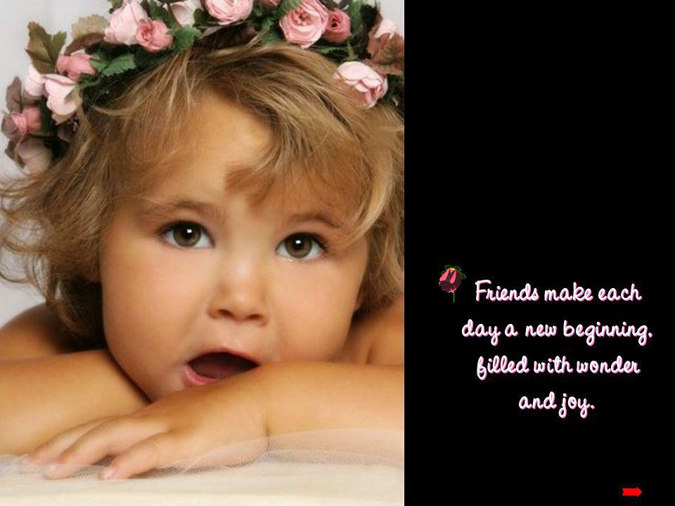 Friends make each day a new beginning, filled with wonder and joy.