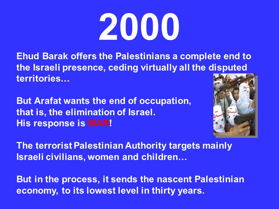 2000 Ehud Barak offers the Palestinians a complete end to the Israeli presence, ceding virtually all the disputed territories…