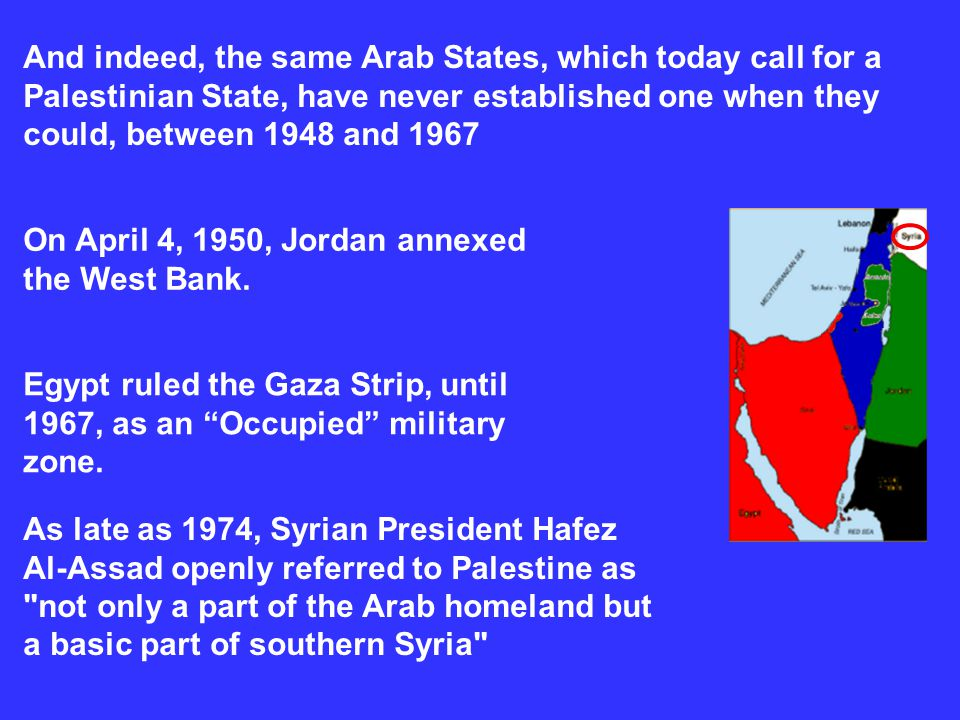 And indeed, the same Arab States, which today call for a Palestinian State, have never established one when they could, between 1948 and 1967
