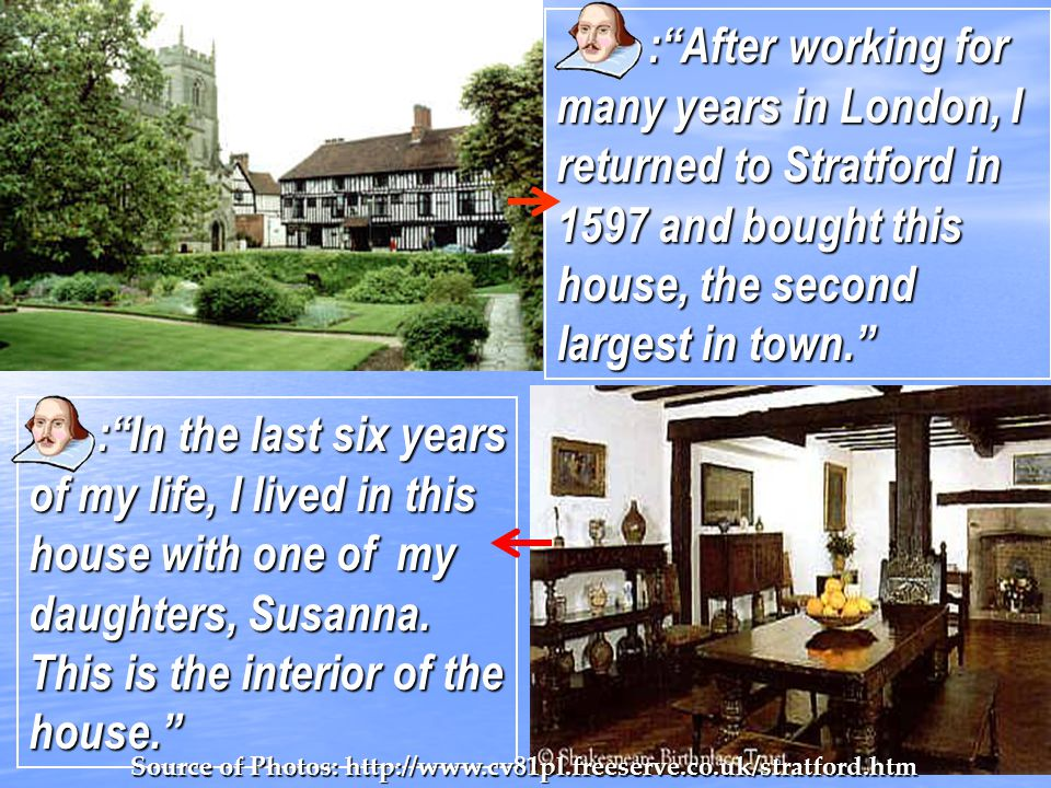 : After working for many years in London, I returned to Stratford in 1597 and bought this house, the second largest in town.