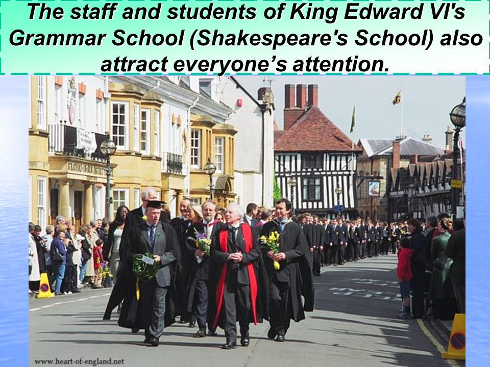 The staff and students of King Edward VI s Grammar School (Shakespeare s School) also attract everyone's attention.