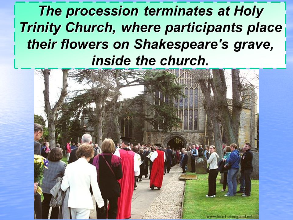 The procession terminates at Holy Trinity Church, where participants place their flowers on Shakespeare s grave, inside the church.