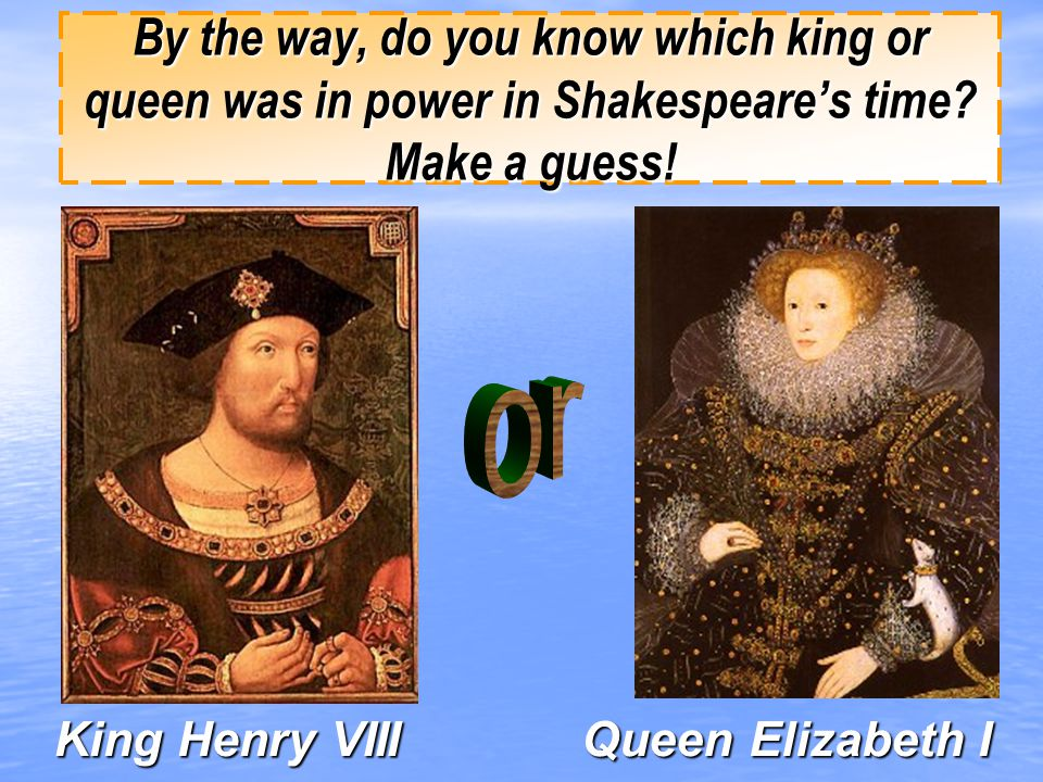 By the way, do you know which king or queen was in power in Shakespeare's time Make a guess!