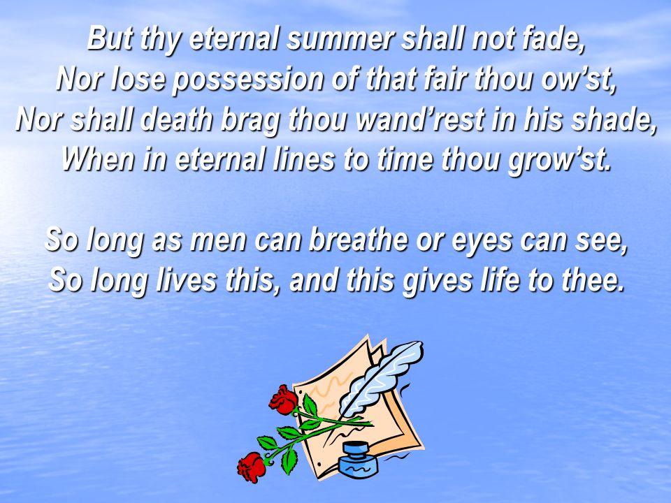 But thy eternal summer shall not fade,