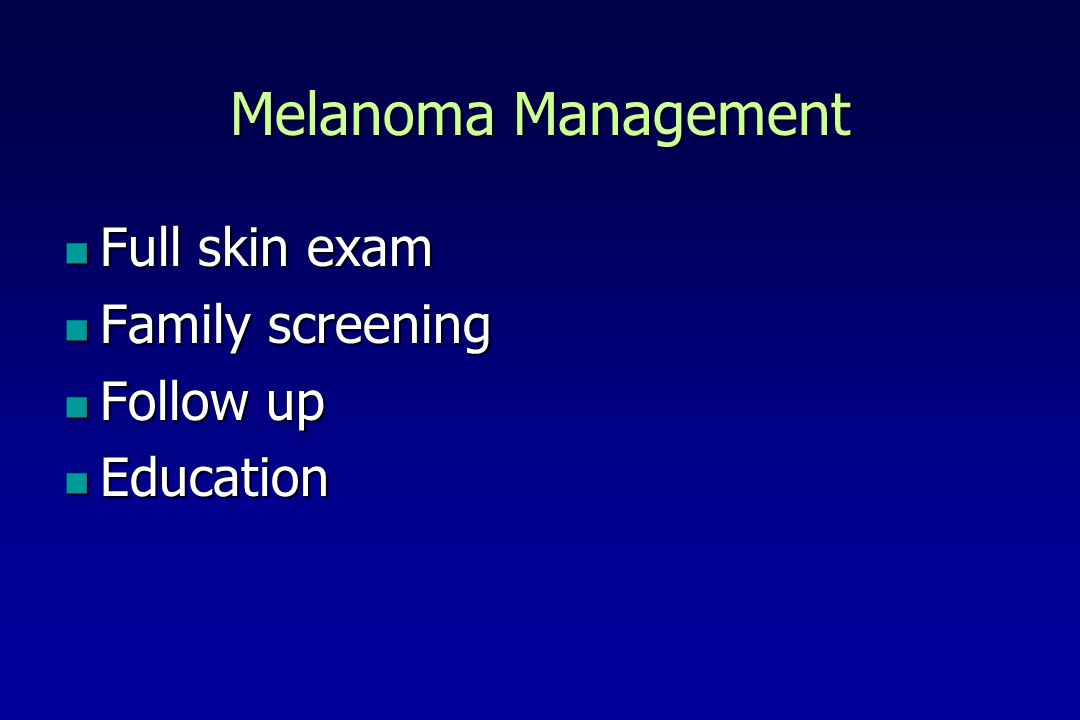 Melanoma Management Full skin exam Family screening Follow up