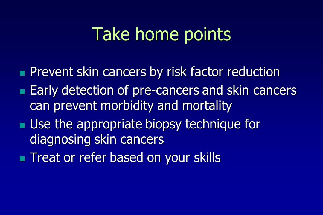 Take home points Prevent skin cancers by risk factor reduction