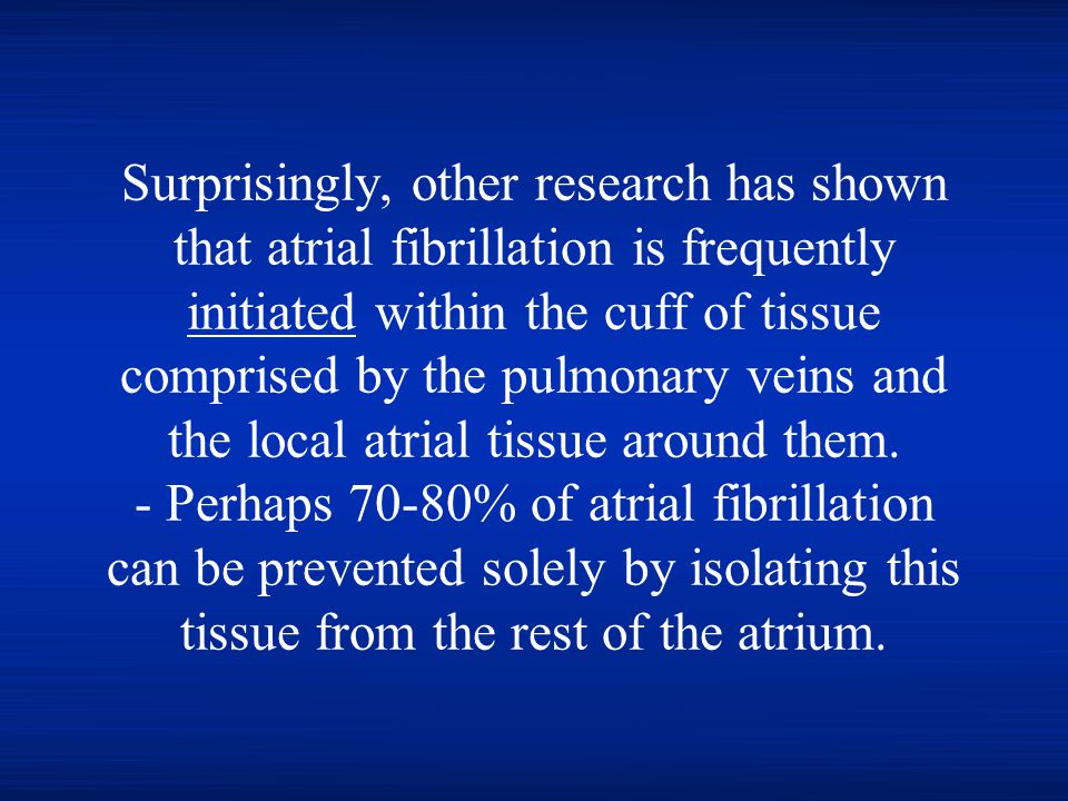 Surprisingly, other research has shown that atrial fibrillation is frequently initiated within the cuff of tissue comprised by the pulmonary veins and the local atrial tissue around them.