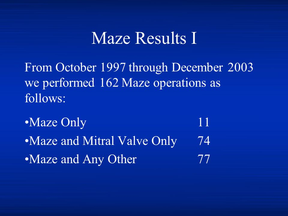 Maze Results I From October 1997 through December 2003 we performed 162 Maze operations as follows:
