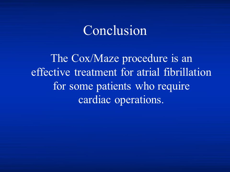 Conclusion The Cox/Maze procedure is an effective treatment for atrial fibrillation for some patients who require cardiac operations.