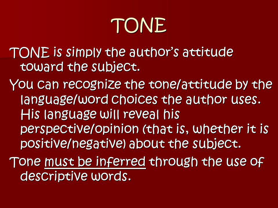 TONE TONE is simply the author's attitude toward the subject.