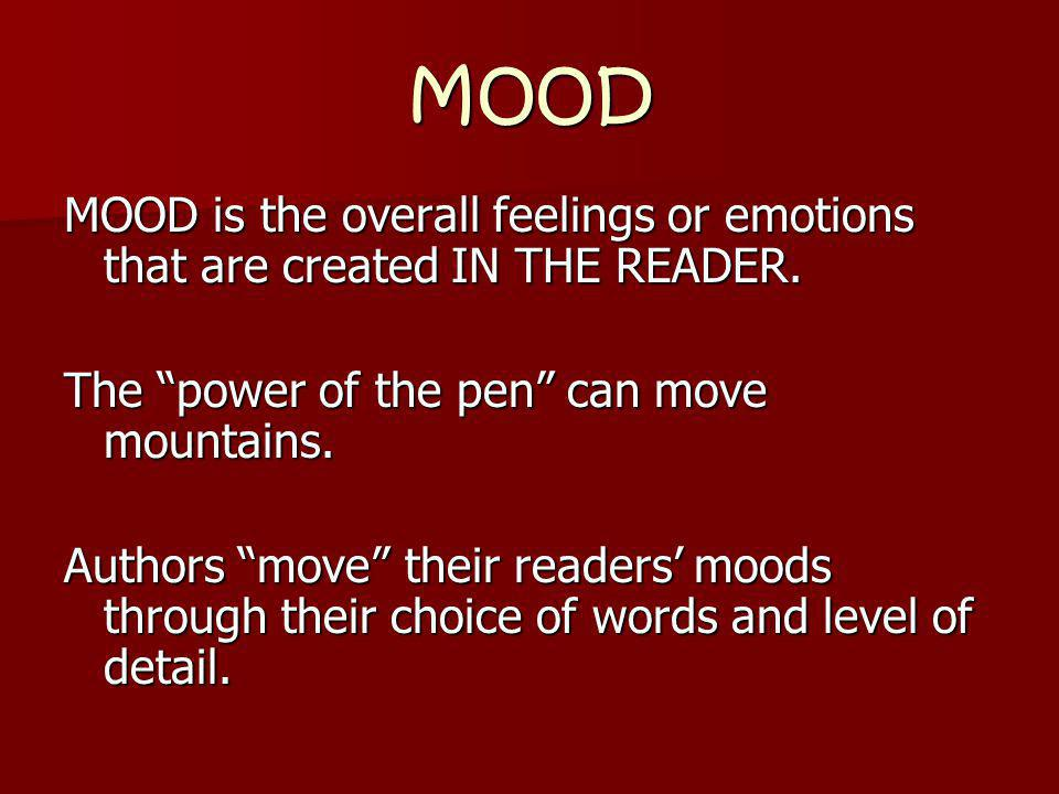 MOOD MOOD is the overall feelings or emotions that are created IN THE READER. The power of the pen can move mountains.
