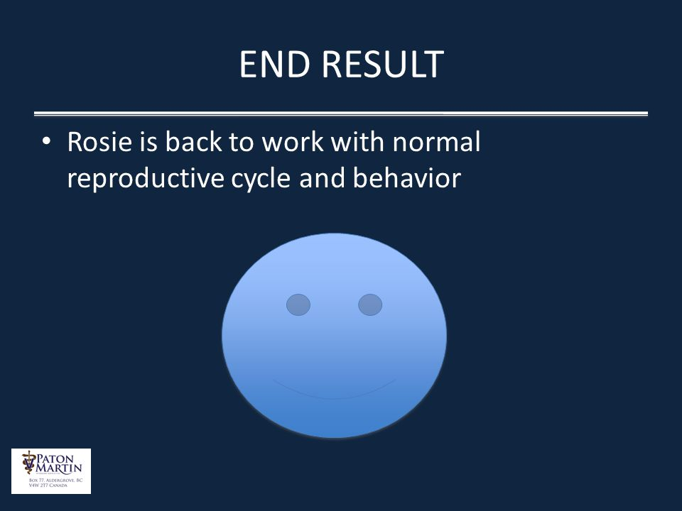 END RESULT Rosie is back to work with normal reproductive cycle and behavior