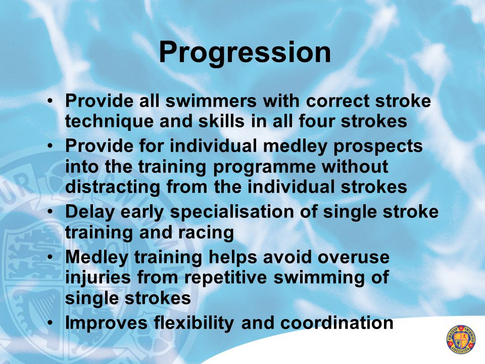 Progression Provide all swimmers with correct stroke technique and skills in all four strokes.