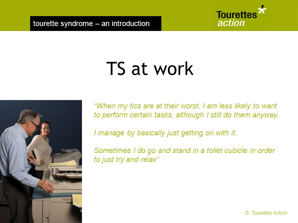 TS at work When my tics are at their worst, I am less likely to want to perform certain tasks, although I still do them anyway.