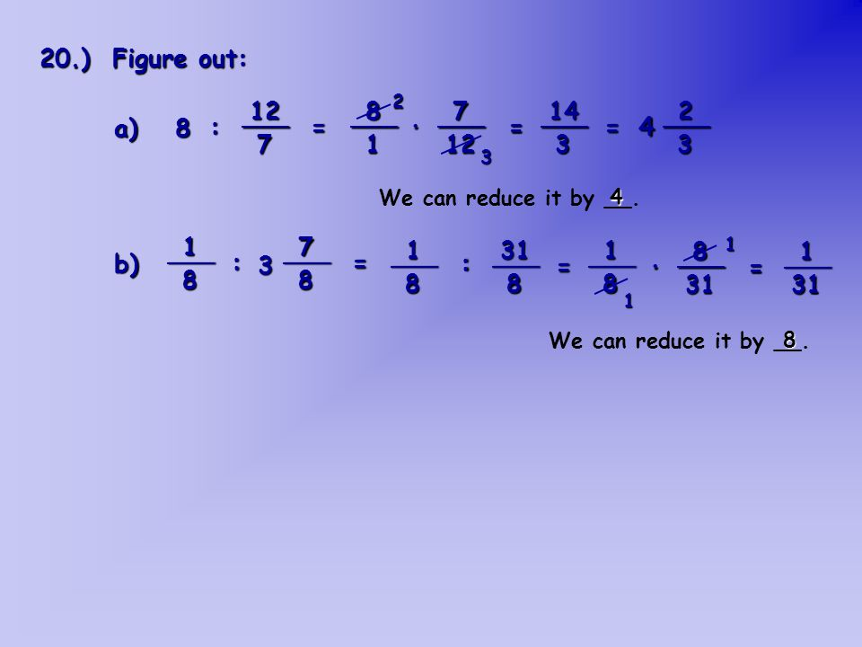 : = 4 · = = : = : = · = 20.) Figure out: a) 8 b) 3 ___ 12 7 ___ 8 1