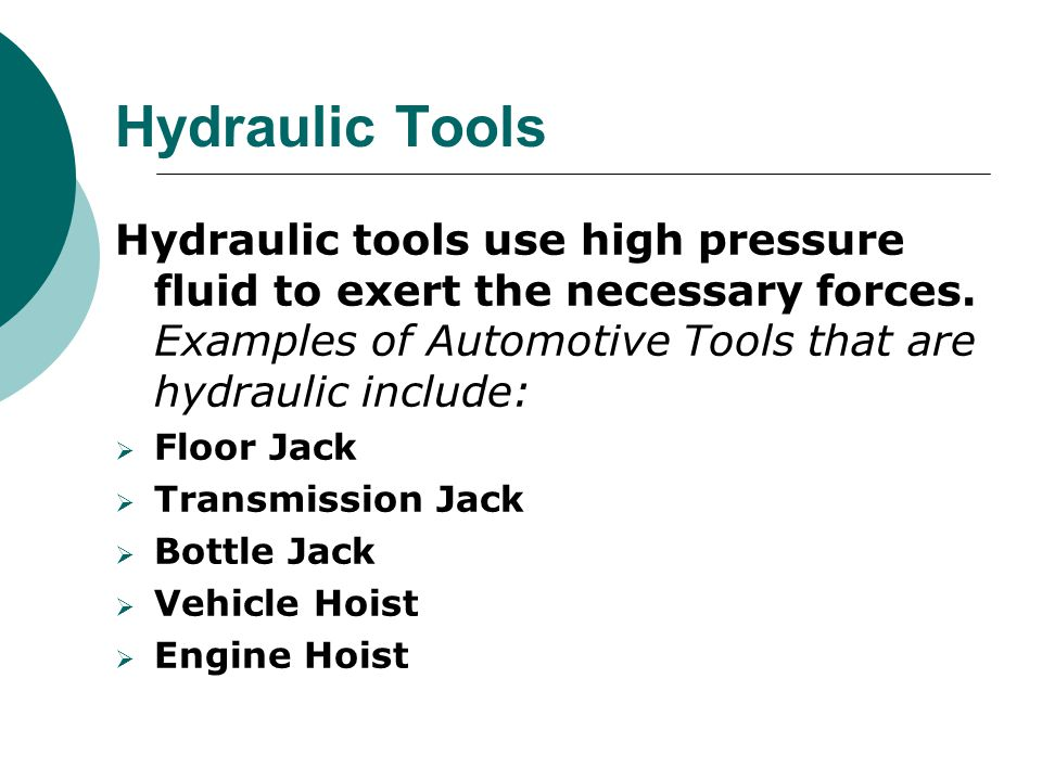 Hydraulic Tools Hydraulic tools use high pressure fluid to exert the necessary forces. Examples of Automotive Tools that are hydraulic include: