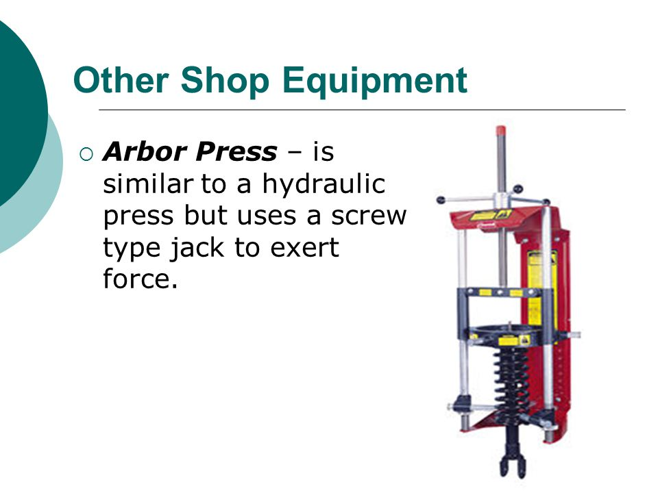 Other Shop Equipment Arbor Press – is similar to a hydraulic press but uses a screw type jack to exert force.