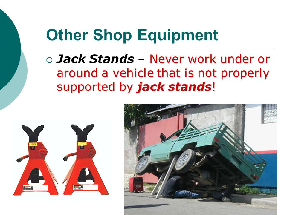 Other Shop Equipment Jack Stands – Never work under or around a vehicle that is not properly supported by jack stands!