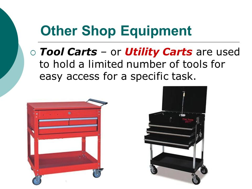 Other Shop Equipment Tool Carts – or Utility Carts are used to hold a limited number of tools for easy access for a specific task.