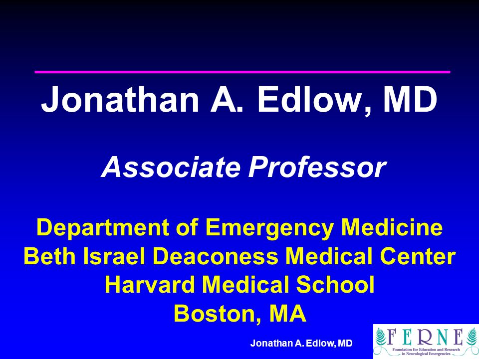 Jonathan A. Edlow, MD Associate Professor Department of Emergency Medicine Beth Israel Deaconess Medical Center Harvard Medical School Boston, MA