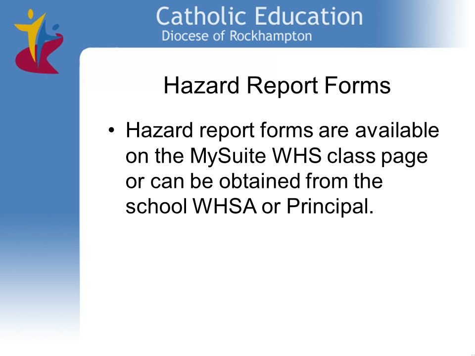 Hazard Report Forms Hazard report forms are available on the MySuite WHS class page or can be obtained from the school WHSA or Principal.