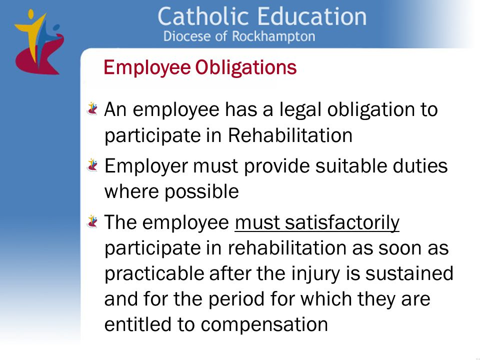Employee Obligations An employee has a legal obligation to participate in Rehabilitation. Employer must provide suitable duties where possible.