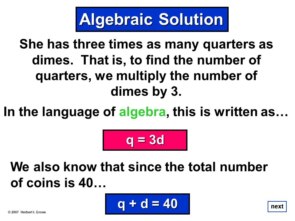 Algebraic Solution She has three times as many quarters as dimes. That is, to find the number of quarters, we multiply the number of dimes by 3.