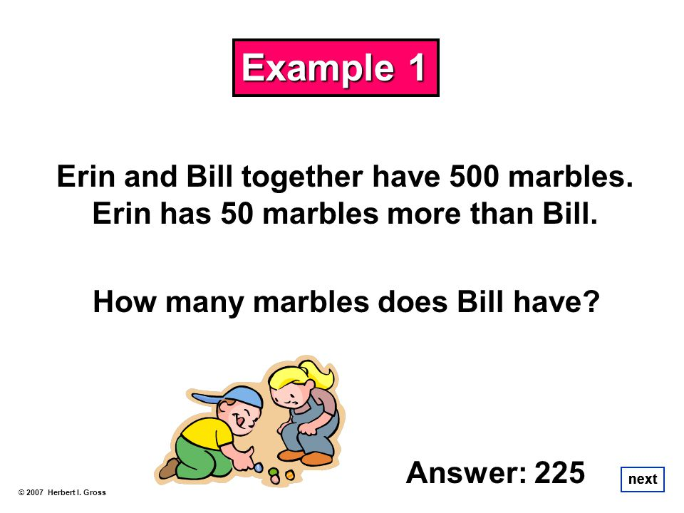 Example 1 Erin and Bill together have 500 marbles. Erin has 50 marbles more than Bill. How many marbles does Bill have