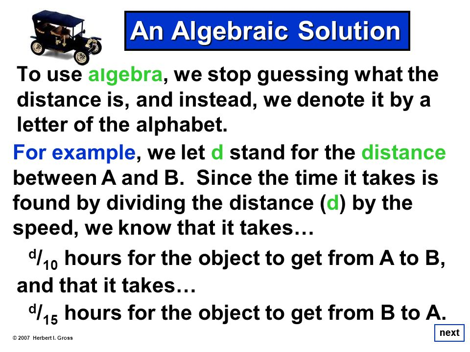 An Algebraic Solution To use algebra, we stop guessing what the distance is, and instead, we denote it by a letter of the alphabet.