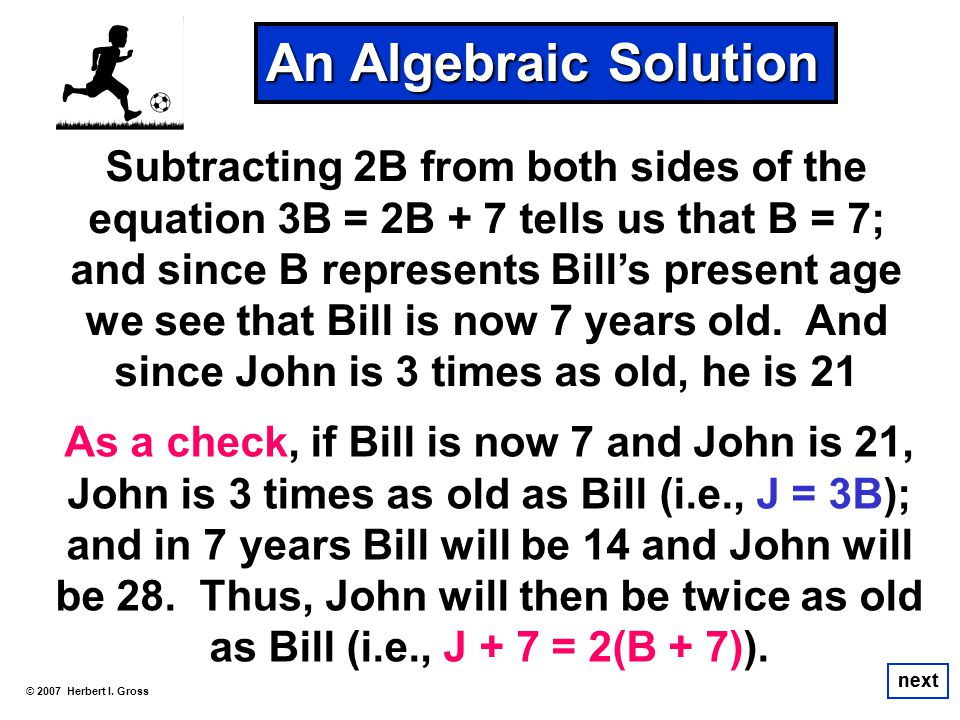 An Algebraic Solution Subtracting 2B from both sides of the equation 3B = 2B + 7 tells us that B = 7;