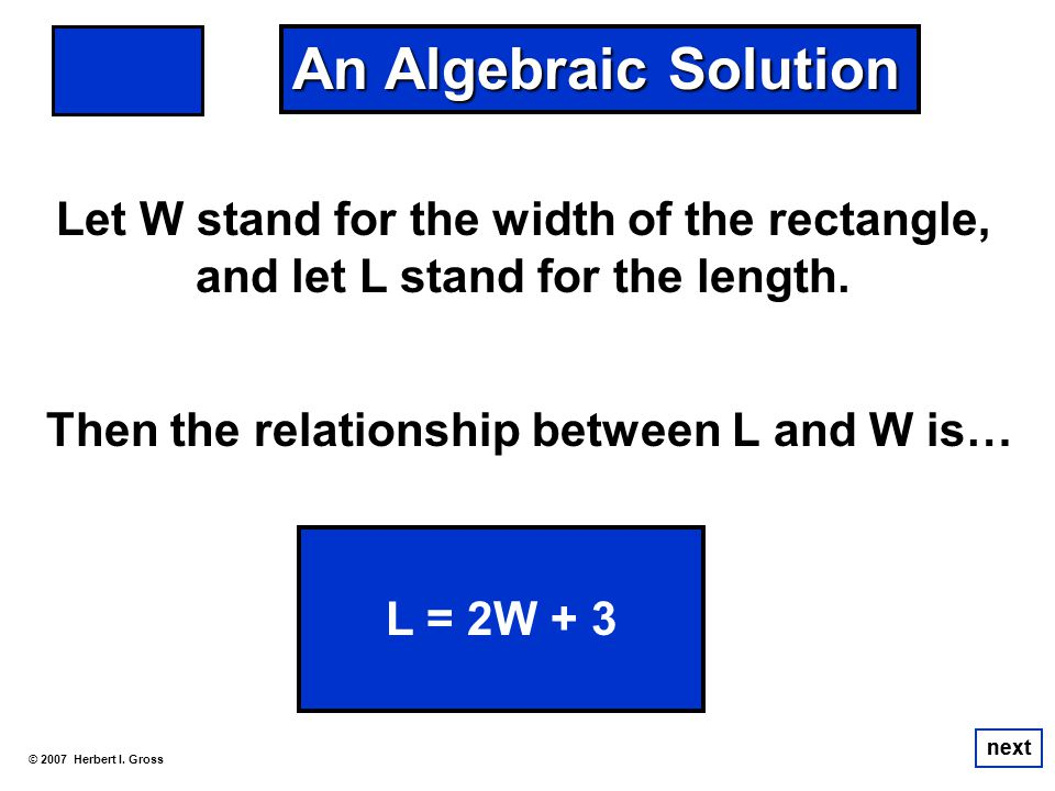 An Algebraic Solution Let W stand for the width of the rectangle, and let L stand for the length. Then the relationship between L and W is…