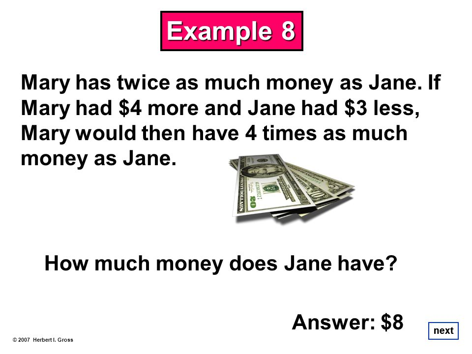 Example 8 Mary has twice as much money as Jane. If Mary had $4 more and Jane had $3 less, Mary would then have 4 times as much money as Jane.