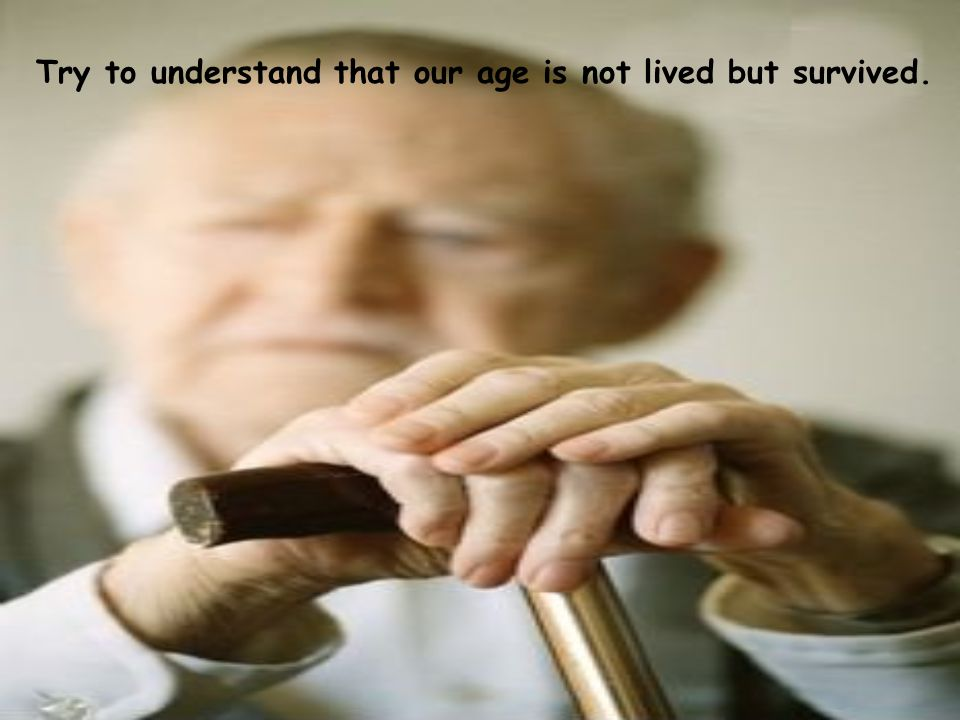 Try to understand that our age is not lived but survived.