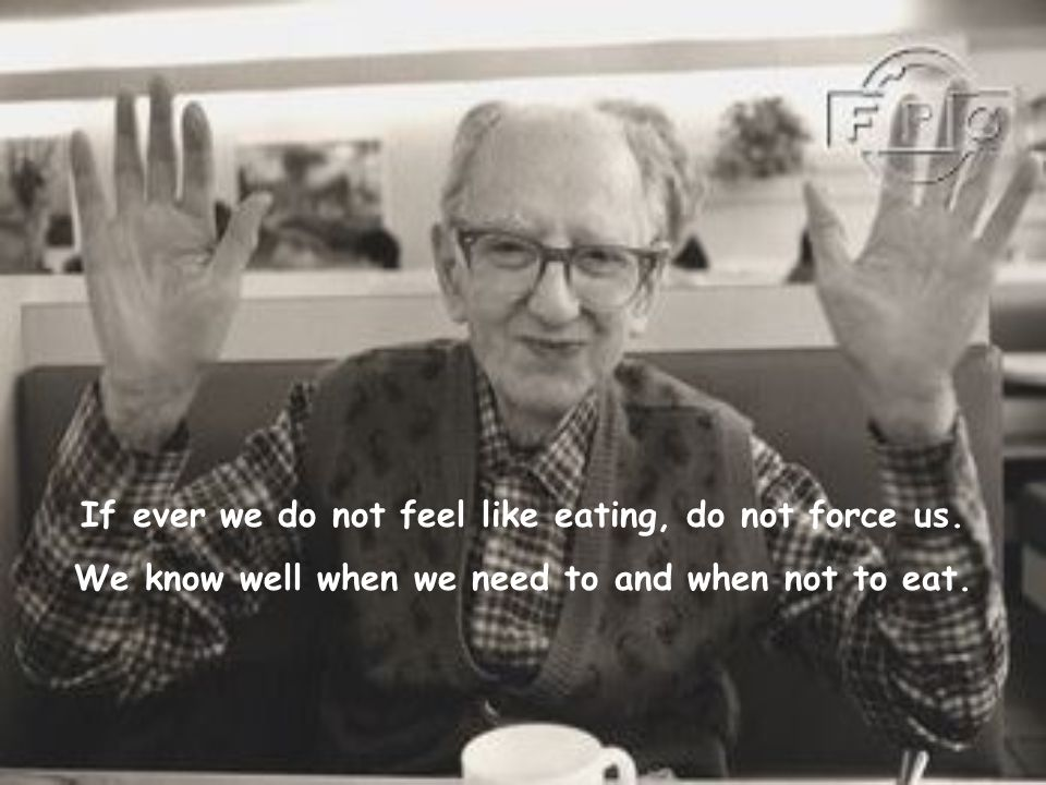If ever we do not feel like eating, do not force us.