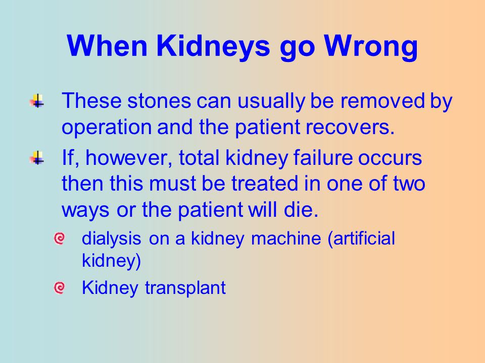 When Kidneys go Wrong These stones can usually be removed by operation and the patient recovers.