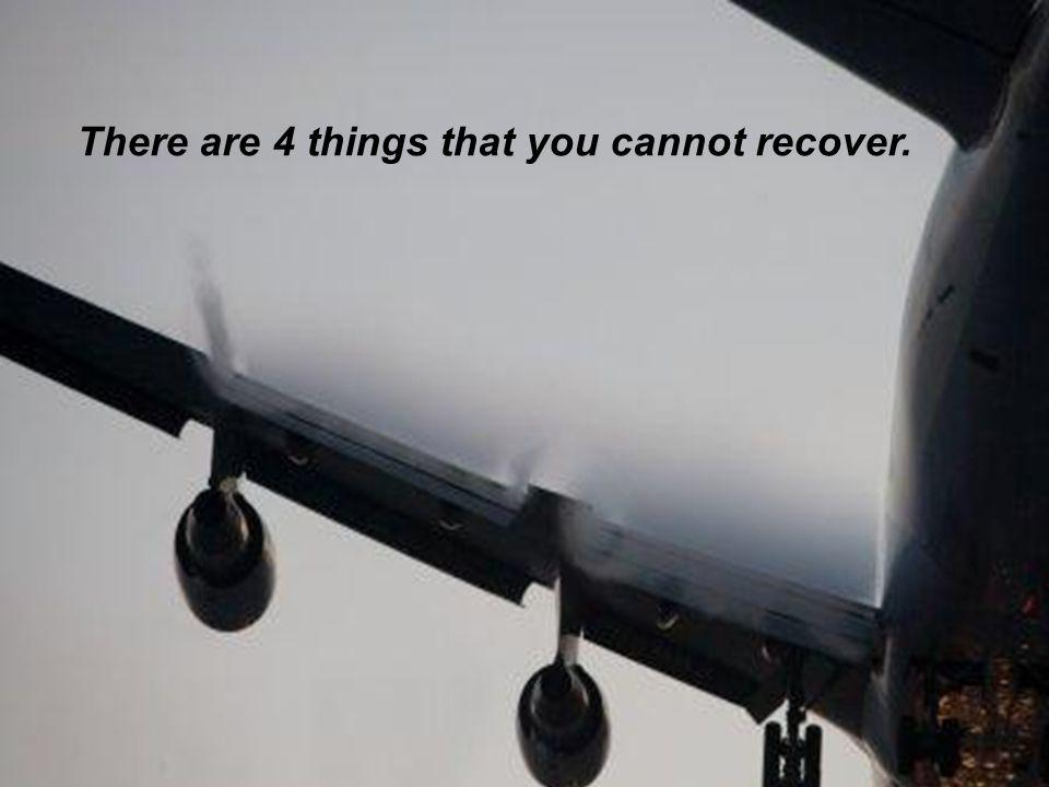 There are 4 things that you cannot recover.