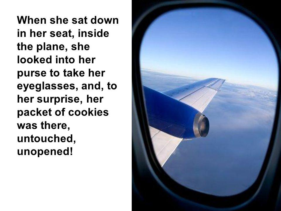 When she sat down in her seat, inside the plane, she looked into her purse to take her eyeglasses, and, to her surprise, her packet of cookies was there, untouched, unopened!