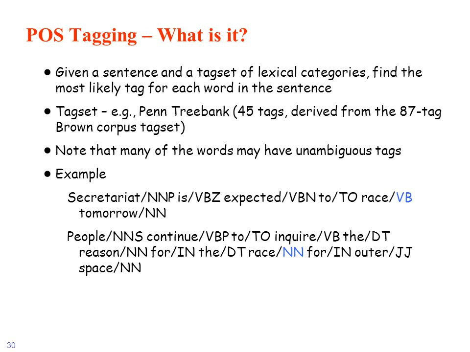 POS Tagging – What is it Given a sentence and a tagset of lexical categories, find the most likely tag for each word in the sentence.