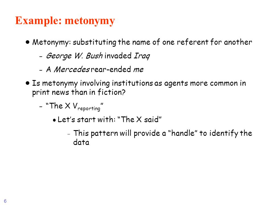 Example: metonymy Metonymy: substituting the name of one referent for another. George W. Bush invaded Iraq.