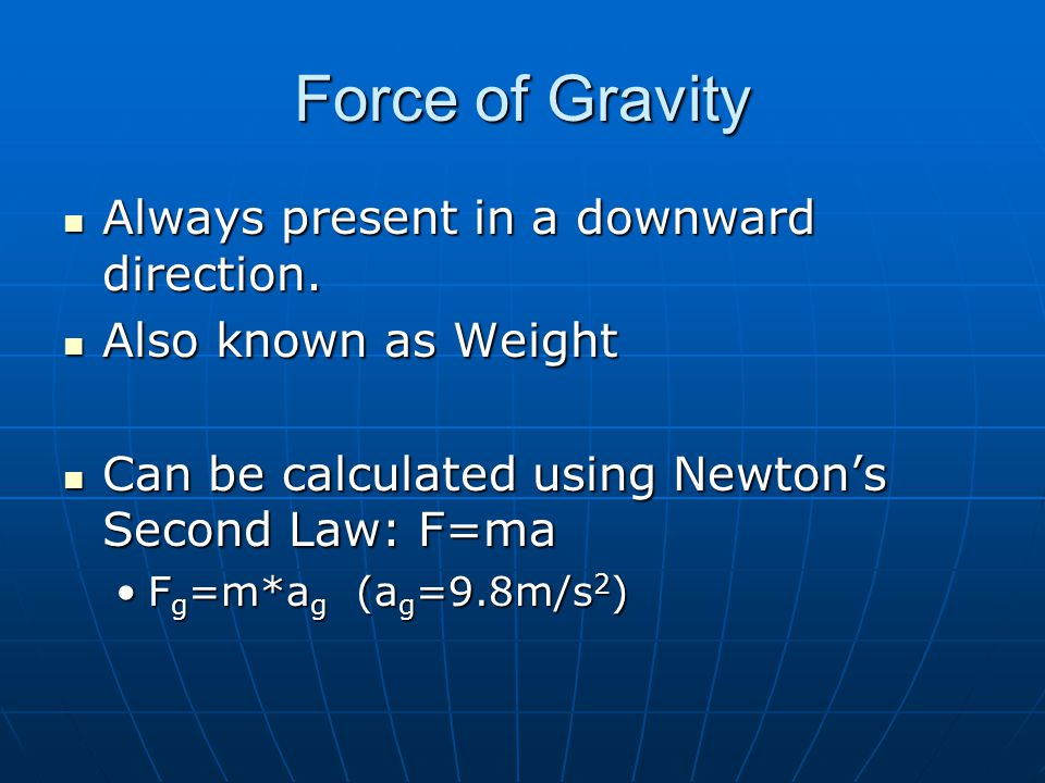 Force of Gravity Always present in a downward direction.