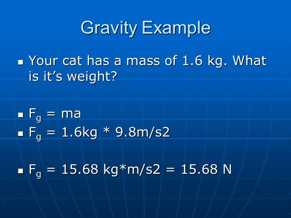 Gravity Example Your cat has a mass of 1.6 kg. What is it's weight